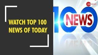 News 100: Watch top news stories of the day | देखिए दिनभर की बड़ी खबरें - ZEENEWS