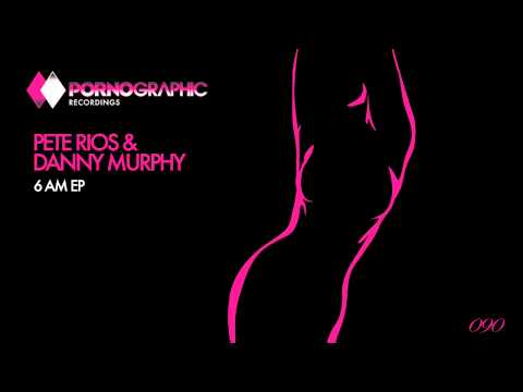 Pete Rios & Danny Murphy - 6 am (Original Mix) [Pornographic Recordings]