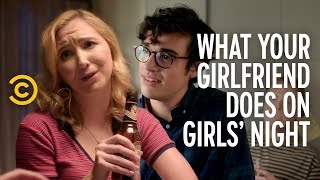 What Your Girlfriend Really Does on Girls' Night - COMEDYCENTRAL
