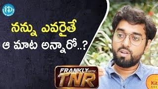 నన్ను ఎవరైతే ఆ మాట అన్నారో..వాళ్లే 1st షో కి వెళ్లారు - Director Santhosh || Frankly With TNR - IDREAMMOVIES