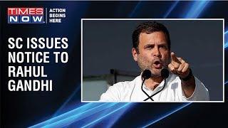Supreme Court issues contempt notice to Congress Chief Rahul Gandhi over 'Chowkidar chor hai' remark - TIMESNOWONLINE