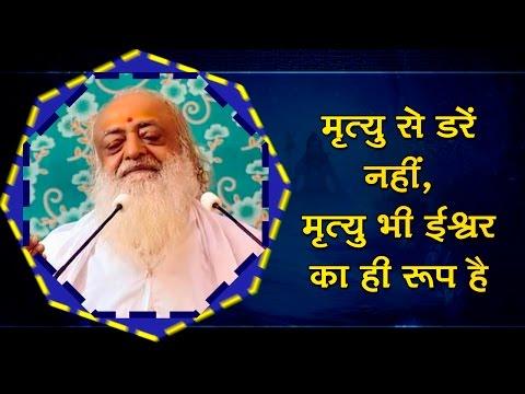 मृत्यु से डरें नहीं, मृत्यु भी ईश्वर का ही रूप है | Sant Shri Asaram Bapu ji Satsang