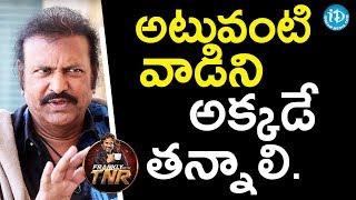 అటువంటి వాడిని అక్కడే తన్నాలి - Mohan Babu | Frankly With TNR | Talking Movies With iDream - IDREAMMOVIES