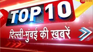 Watch top 10 news from Delhi-Mumbai   दिल्ली-मुंबई की दस बड़ी ख़बरें - ZEENEWS