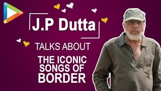 J.P Dutta talks about the ICONIC songs of BORDER - HUNGAMA
