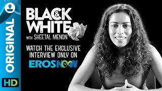Sheetal Menon on Black & White - The Interview - EROSENTERTAINMENT