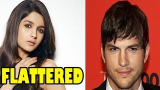 Alia Bhatt flattered by Ashton Kutcher! | Bollywood News
