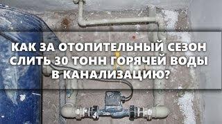 Как за отопительный сезон слить 30 тонн горячей воды в канализацию? Наглядное пособие