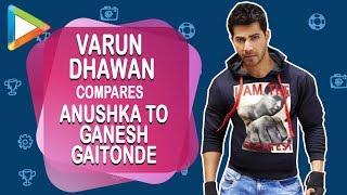 """Varun Dhawan: """"Anushka Sharma behaves like Ganesh Gaitonde (Sacred Games)  sometimes"""" - HUNGAMA"""