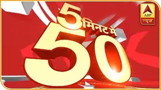 50 Main Headlines Of The Day Within 5 Minutes | ABP News - ABPNEWSTV