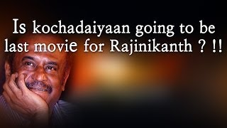 Is kochadaiyaan going to be last movie for Rajinikanth ? !!