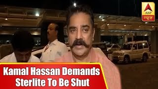MNM Chief Kamal Hassan demands sterlite industry to be shut after violence erupts in Thoot - ABPNEWSTV