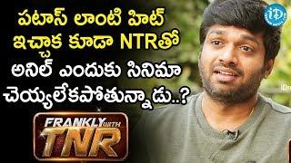 పటాస్ లాంటి హిట్ ఇచ్చాక కూడా NTRతో అనిల్ ఎందుకు సినిమా చెయ్యలేకపోతున్నాడు..? | Frankly With TNR - IDREAMMOVIES