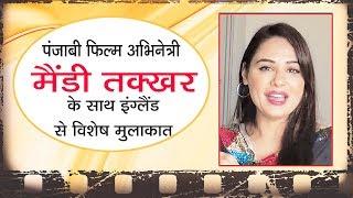 पंजाबी फिल्म अभिनेत्री मैंडी तक्खर के साथ इंग्लैंड से विशेष भेंटवार्ता