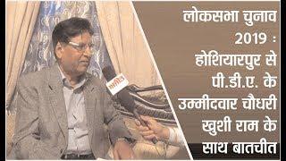 लोकसभा चुनाव 2019 : होशियारपुर से पी.डी.ए. के उम्मीदवार चौधरी खुशी राम के साथ बातचीत
