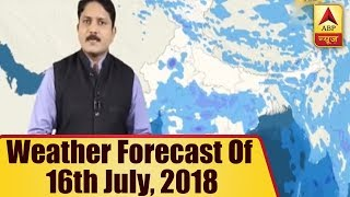 Skymet Report: Weather Forecast Of 16th July, 2018 | ABP News - ABPNEWSTV