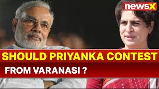 NewsX Explained:Should Priyanka Gandhi contest from Varanasi against Narendra Modi in elections 2019 - NEWSXLIVE