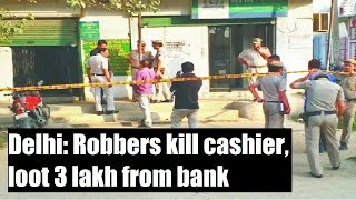 Delhi: Robbers kill cashier, loot 3 lakh from bank caught on CCTV - NEWSXLIVE