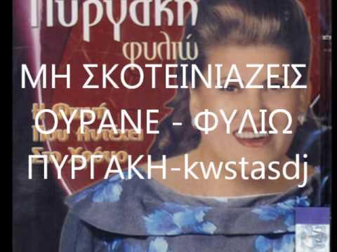 ΜΗ ΣΚΟΤΕΙΝΙΑΖΕΙΣ ΟΥΡΑΝΕ   ΦΥΛΙΩ ΠΥΡΓΑΚΗ kwstasdj