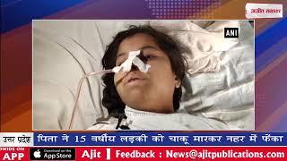 video : पिता ने 15 वर्षीय लड़की को चाकू मारकर नहर में फेंका