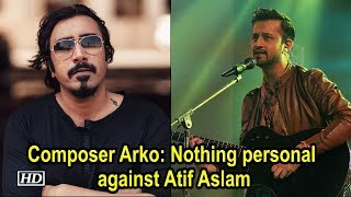 Nothing personal against Atif Aslam, but towards Pakistan government: Arko - IANSLIVE