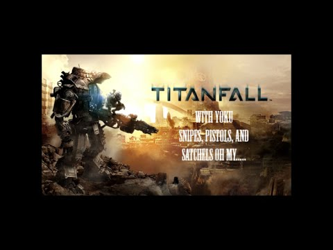 TITANFALL With Yoku Snipes, Pistols, And Satchels Oh My...