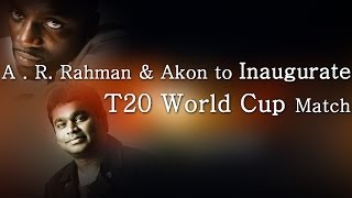 A. R. Rahman & Akon to Inaugurate T20 World Cup Match