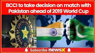 Ind Vs Pak: BCCI to take decision on match with Pakistan ahead of 2019 World Cup - NEWSXLIVE
