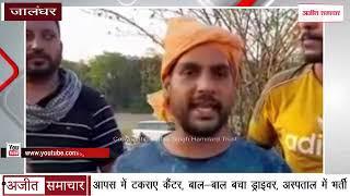 video : Jalandhar - आपस में टकराए Cantor, बाल-बाल बचा Driver, अस्पताल में भर्ती