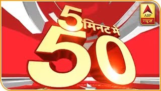 Top 50 news of the day in 5 minutes - ABPNEWSTV
