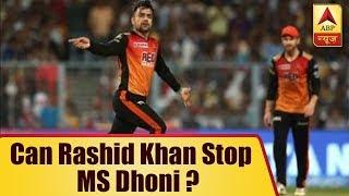Can Rashid Khan stop MS Dhoni from lifting third IPL 11 title? - ABPNEWSTV