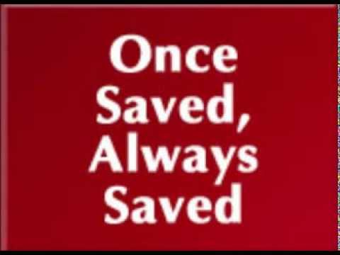 The Saved believe: Once Saved, Always Saved.
