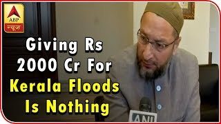 Giving Rs2000 Cr for Kerala floods is nothing for India: A Owaisi - ABPNEWSTV