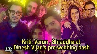 Kriti, Varun , Shraddha at Dinesh Vijan's pre-wedding bash - IANSLIVE