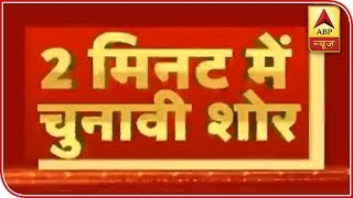 Know all top election news of the day in two minutes - ABPNEWSTV