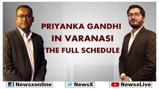 Lok Sabha Elections 2019: Priyanka Gandhi In Varanasi — The Full Schedule Explained - NEWSXLIVE