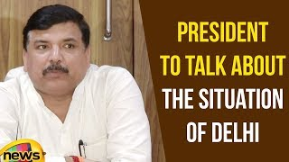 AAP leader Sanjay Singh wants Time From President to Talk about the situation of Delhi | Mango News - MANGONEWS