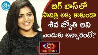 బిగ్ బాస్ లో సావిత్రి అక్క కాకుండా శివ జ్యోతి అని ఎందుకు అన్నారంటే?-Bigg Boss 3 Telugu Shiva Jyothi - IDREAMMOVIES