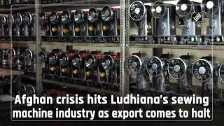 video : Afghanistan में Taliban आने के बाद Ludhiana की Sewing Machine उद्योग पर पड़ा असर