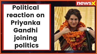 Political reaction on Congress leader Priyanka Gandhi joining politics ahead of 2019 Lok Sabha polls - NEWSXLIVE