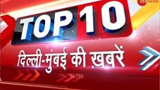 Watch top 10 news from Delhi-Mumbai | दिल्ली-मुंबई की दस बड़ी ख़बरें - ZEENEWS