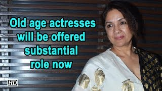Old age actresses will be offered substantial role now : Neena Gupta - IANSLIVE