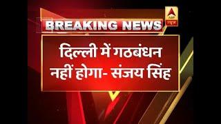 No alliance between Congress and AAP in Delhi : Sanjay Singh - ABPNEWSTV