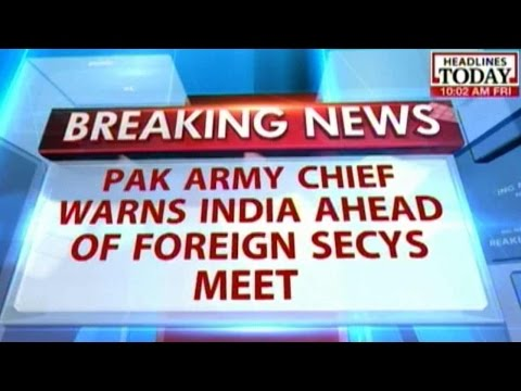 Pakistan Army Chief Warns India prior to Foreign Secretaries Meet
