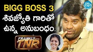 Bigg Boss 3 శివజ్యోతి గారితో ఉన్న అనుబంధం - Bithiri Sathi || Frankly With TNR - IDREAMMOVIES