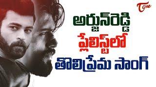 Tholi Prema Song In Arjun Reddy Playlist, What A Creativity ? | TeluguOne - TELUGUONE