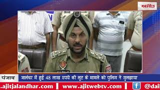 video:जालंधर में हुई 48 लाख रुपये की लूट के मामले को पुलिस ने सुलझाया