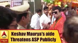 VIRAL: Keshav Prasad Maurya's aide threatens ASP publicly - ABPNEWSTV