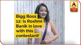 Bigg Boss 12: Is Roshmi Banik in love with this contestant! - ABPNEWSTV