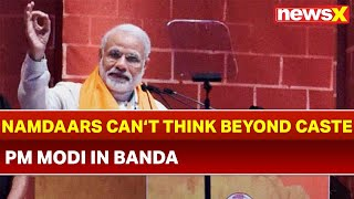 Narendra Modi in Banda, UP: Namdaars cannot think beyond caste, communalism | 2019 elections - NEWSXLIVE